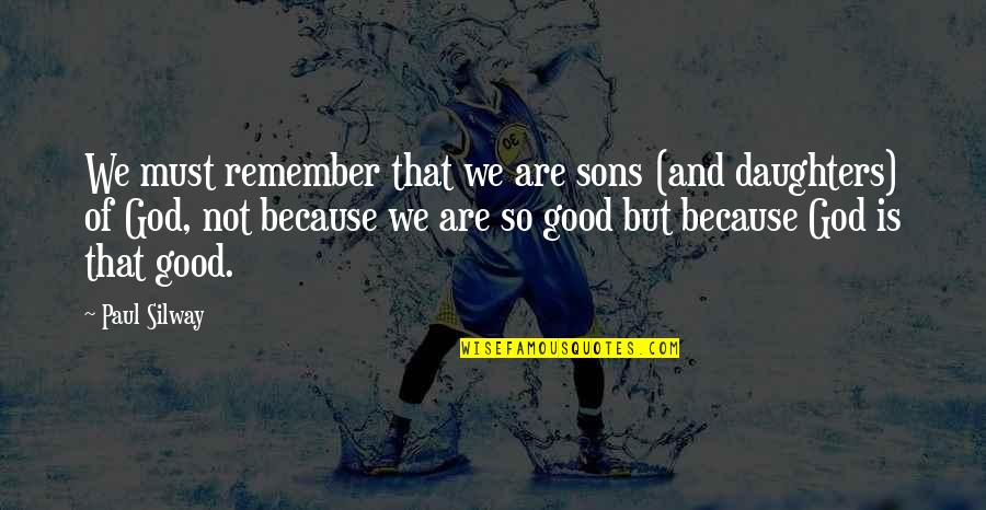 God Is So Good Quotes By Paul Silway: We must remember that we are sons (and