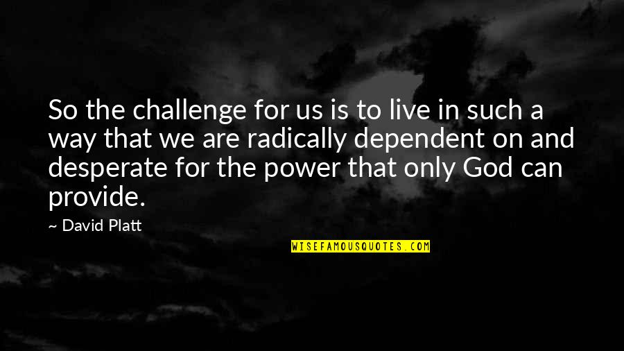God Is The Only Way Quotes By David Platt: So the challenge for us is to live