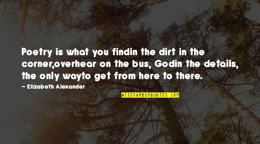 God Is The Only Way Quotes By Elizabeth Alexander: Poetry is what you findin the dirt in