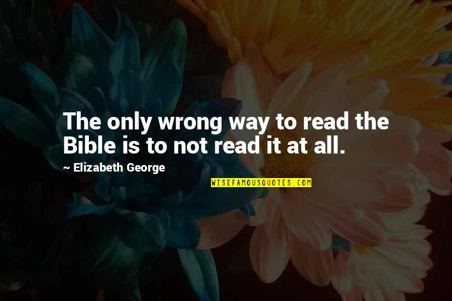 God Is The Only Way Quotes By Elizabeth George: The only wrong way to read the Bible