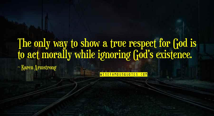God Is The Only Way Quotes By Karen Armstrong: The only way to show a true respect