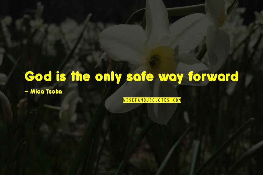 God Is The Only Way Quotes By Mica Tsoka: God is the only safe way forward