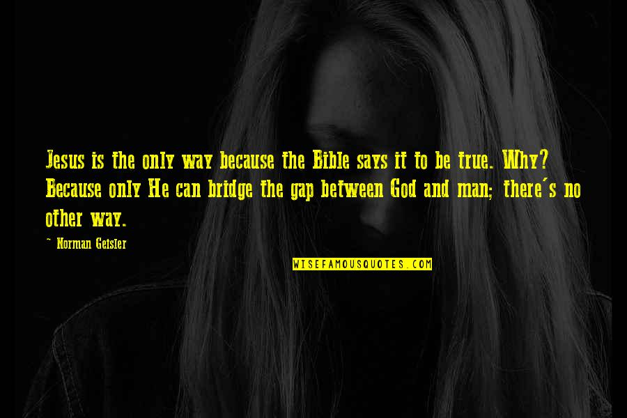 God Is The Only Way Quotes By Norman Geisler: Jesus is the only way because the Bible