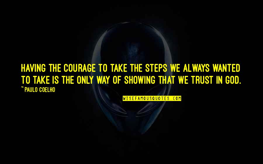 God Is The Only Way Quotes By Paulo Coelho: Having the courage to take the steps we