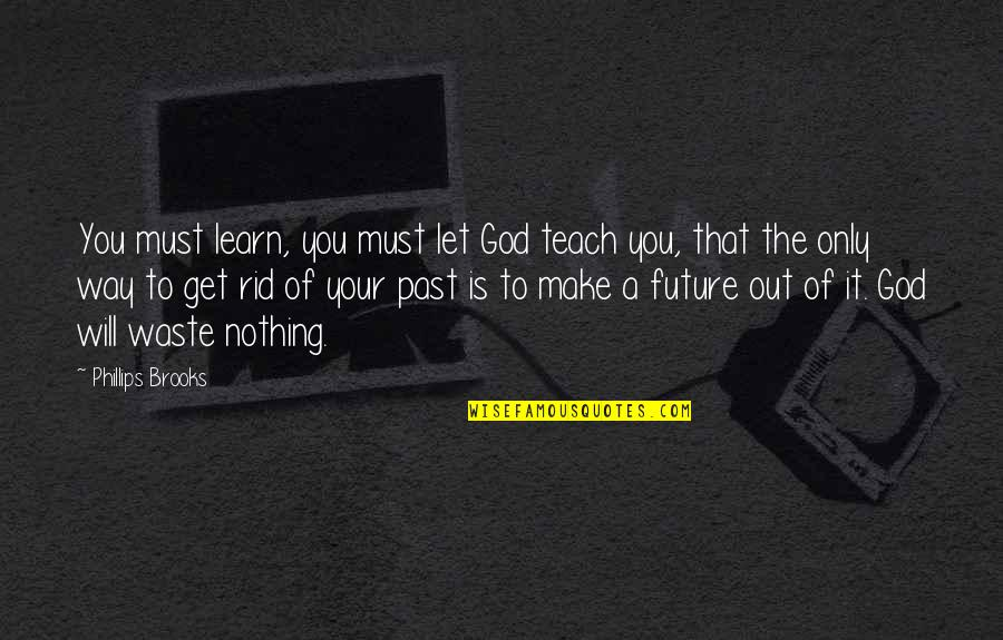 God Is The Only Way Quotes By Phillips Brooks: You must learn, you must let God teach