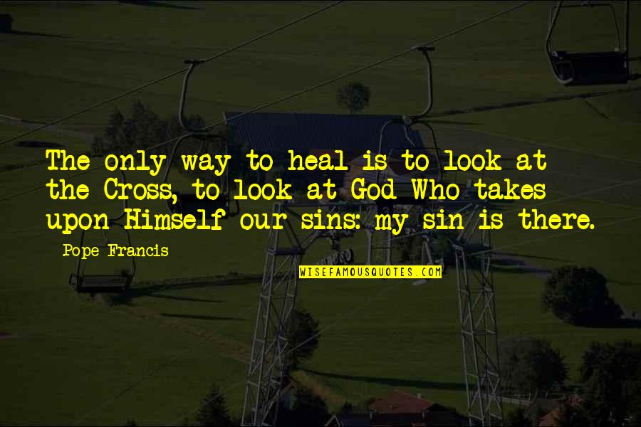 God Is The Only Way Quotes By Pope Francis: The only way to heal is to look