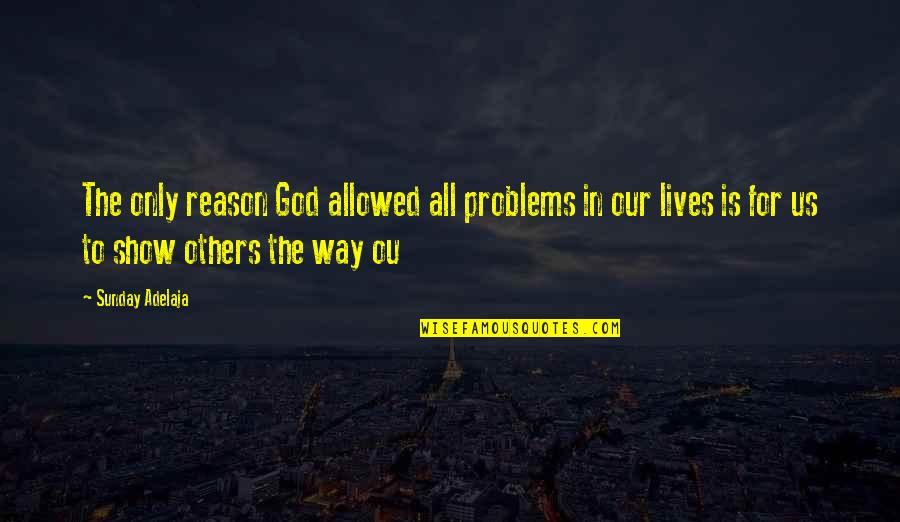 God Is The Only Way Quotes By Sunday Adelaja: The only reason God allowed all problems in