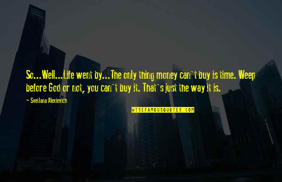 God Is The Only Way Quotes By Svetlana Alexievich: So...Well...Life went by...The only thing money can't buy