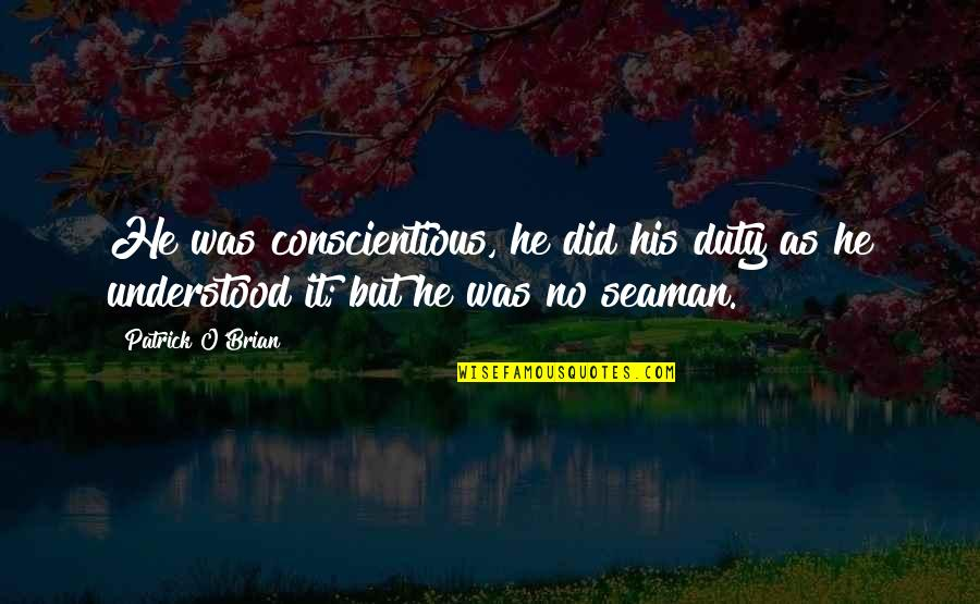 God Is Truly Amazing Quotes By Patrick O'Brian: He was conscientious, he did his duty as