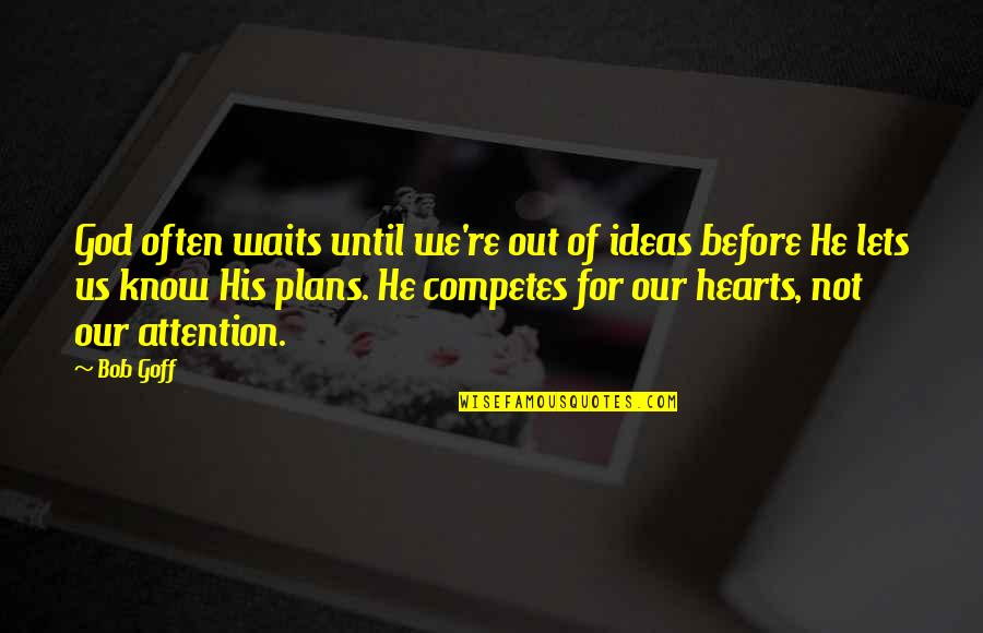 God Know Your Heart Quotes By Bob Goff: God often waits until we're out of ideas