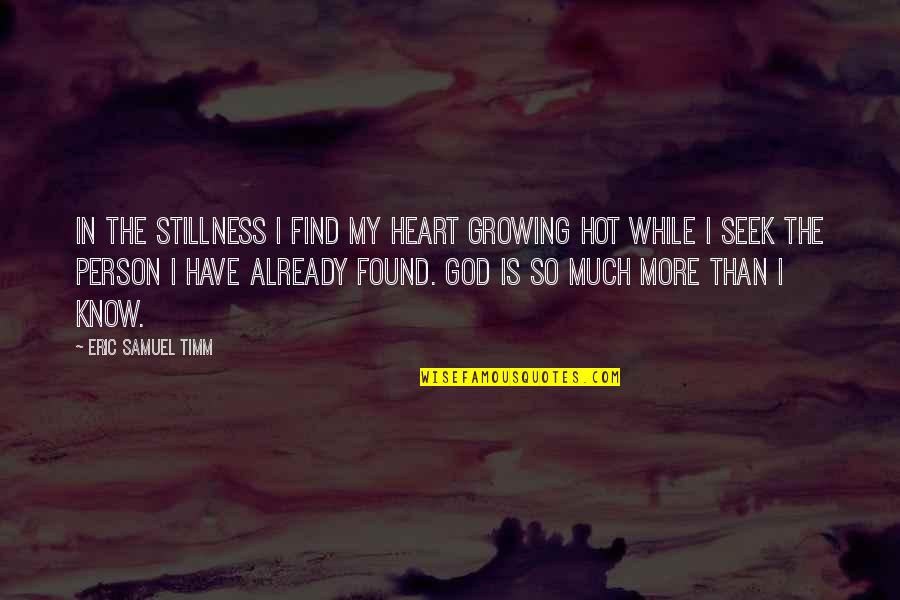God Know Your Heart Quotes By Eric Samuel Timm: In the stillness I find my heart growing