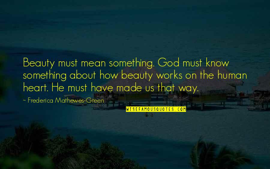 God Know Your Heart Quotes By Frederica Mathewes-Green: Beauty must mean something. God must know something