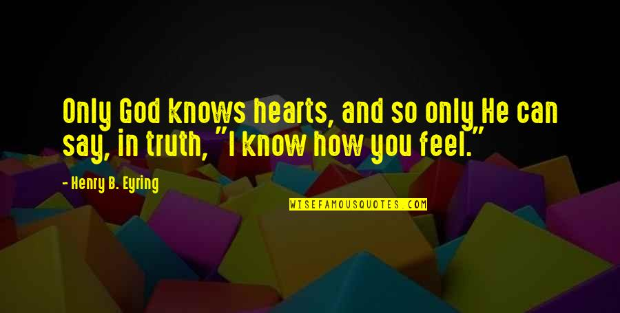 God Know Your Heart Quotes By Henry B. Eyring: Only God knows hearts, and so only He
