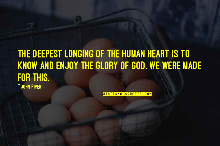God Know Your Heart Quotes By John Piper: The deepest longing of the human heart is