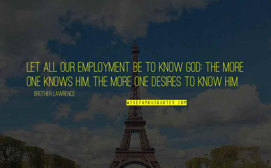 God Knows All Quotes By Brother Lawrence: Let all our employment be to know God: