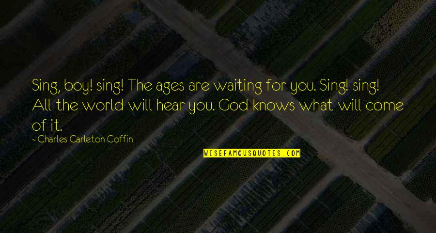 God Knows All Quotes By Charles Carleton Coffin: Sing, boy! sing! The ages are waiting for