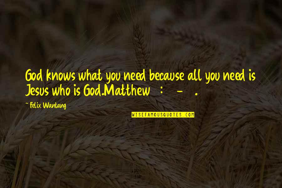 God Knows All Quotes By Felix Wantang: God knows what you need because all you