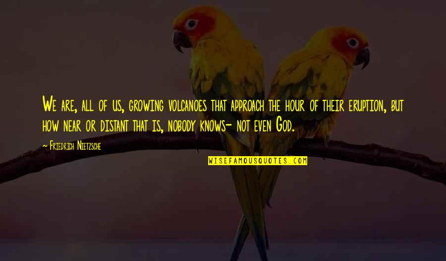 God Knows All Quotes By Friedrich Nietzsche: We are, all of us, growing volcanoes that