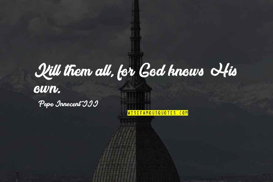 God Knows All Quotes By Pope Innocent III: Kill them all, for God knows His own.