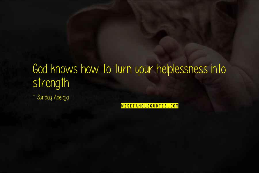 God Knows All Quotes By Sunday Adelaja: God knows how to turn your helplessness into
