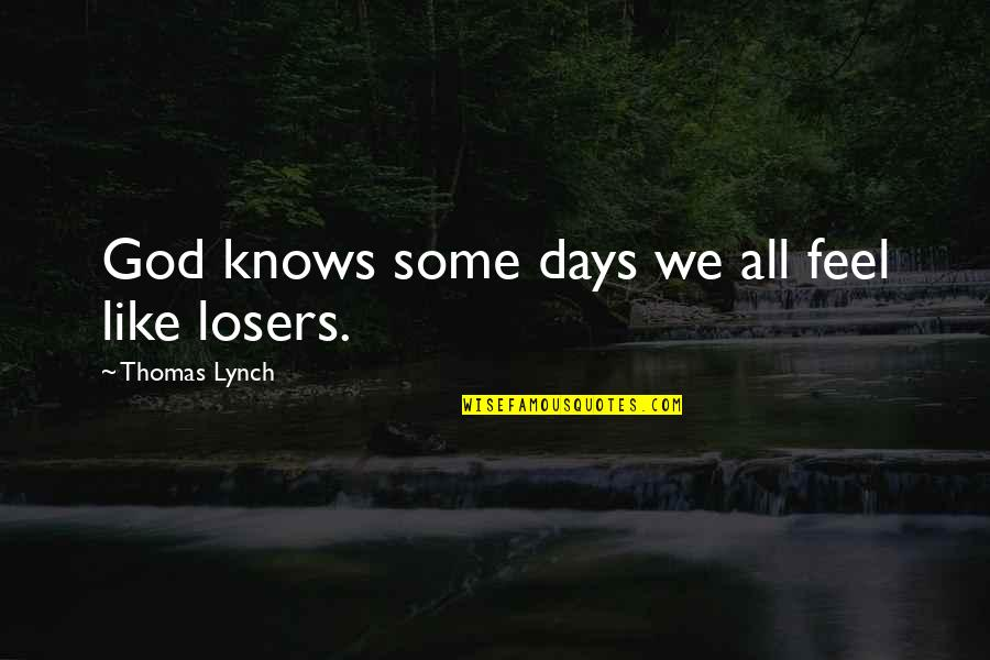 God Knows All Quotes By Thomas Lynch: God knows some days we all feel like