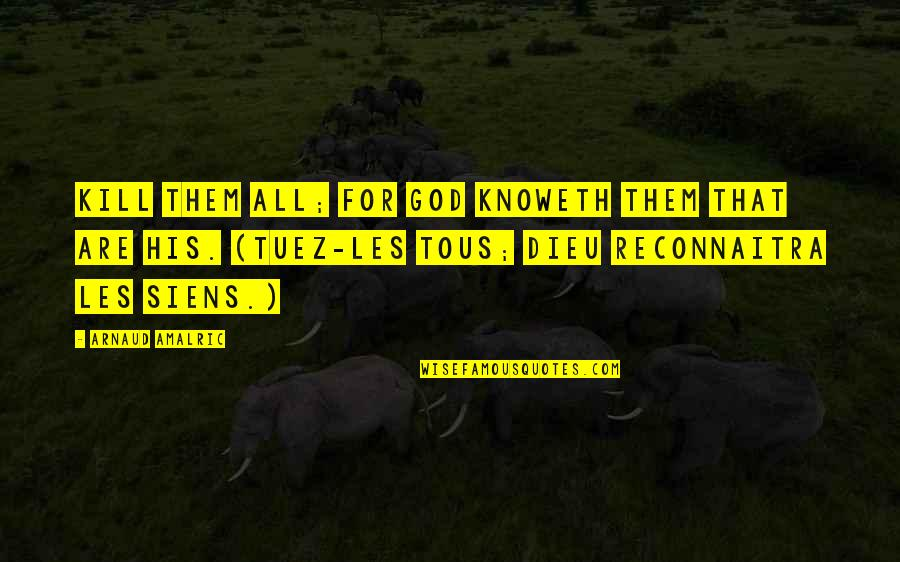 God Knows Quotes By Arnaud Amalric: Kill them all; for God knoweth them that