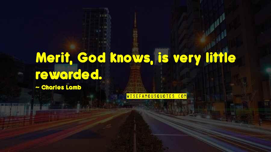 God Knows Quotes By Charles Lamb: Merit, God knows, is very little rewarded.