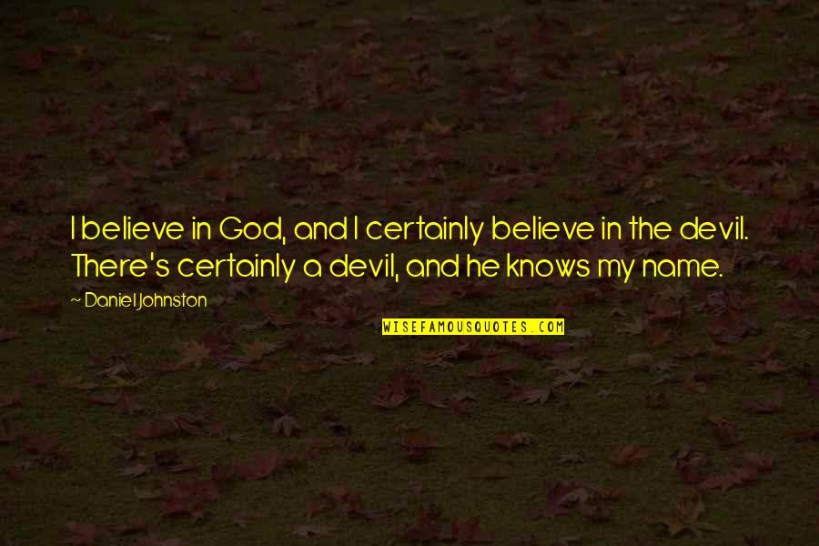 God Knows Quotes By Daniel Johnston: I believe in God, and I certainly believe