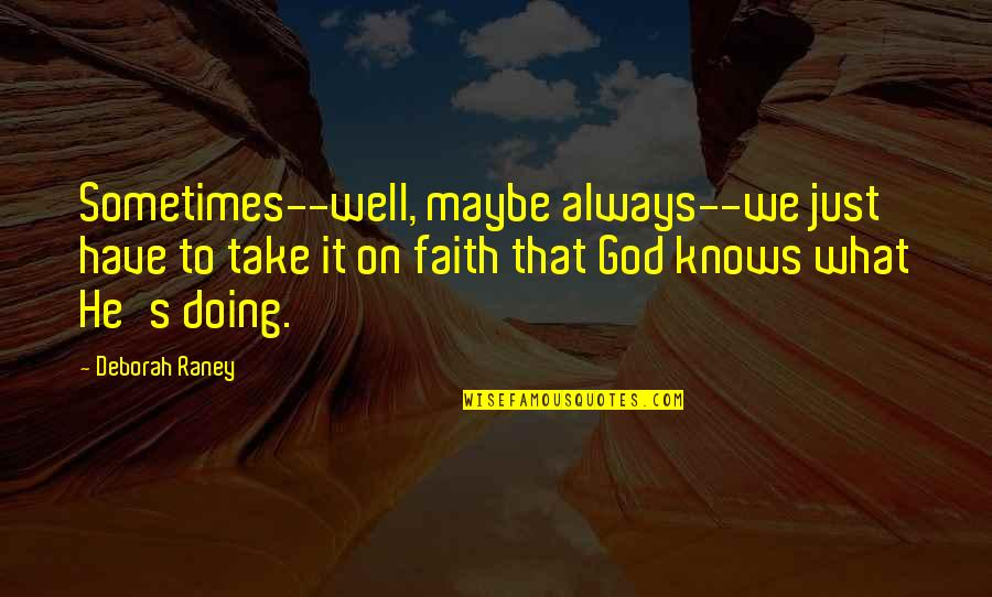 God Knows Quotes By Deborah Raney: Sometimes--well, maybe always--we just have to take it