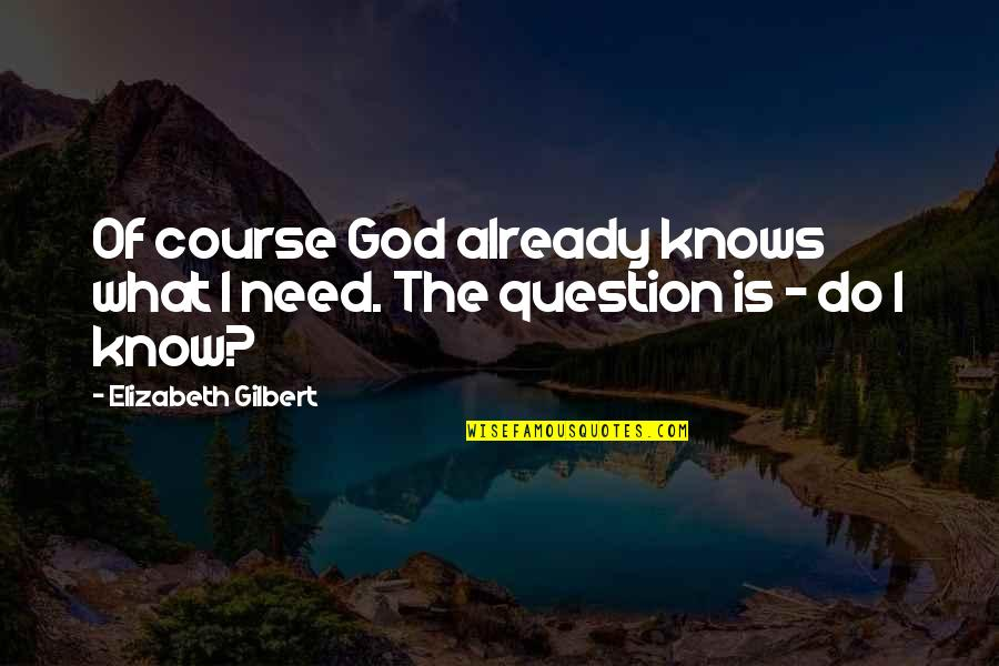 God Knows Quotes By Elizabeth Gilbert: Of course God already knows what I need.