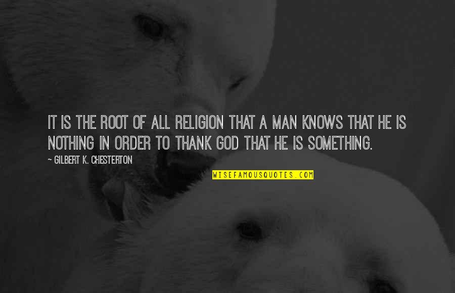 God Knows Quotes By Gilbert K. Chesterton: It is the root of all religion that