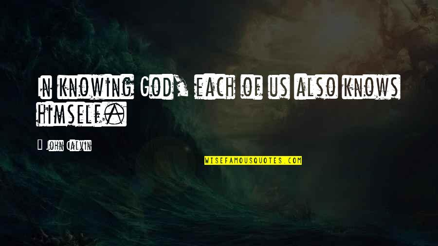 God Knows Quotes By John Calvin: In knowing God, each of us also knows