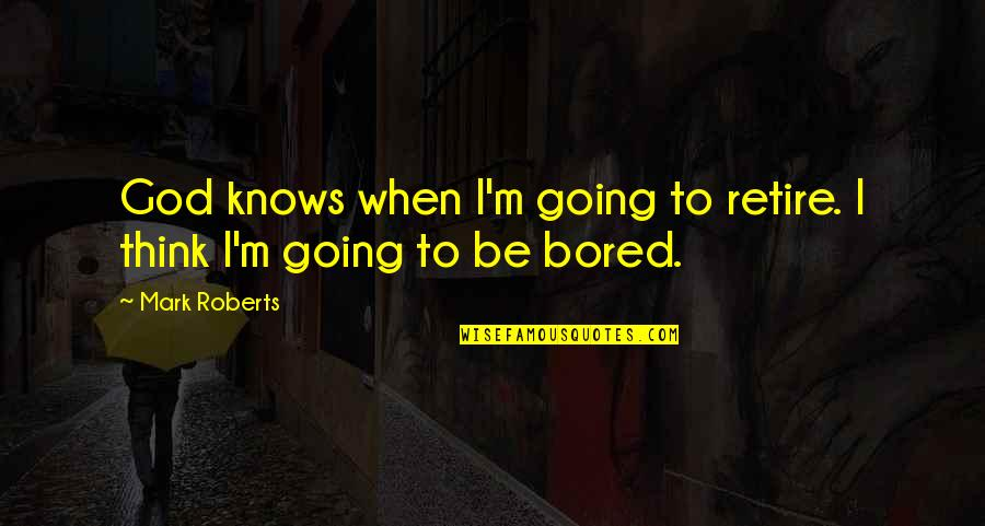 God Knows Quotes By Mark Roberts: God knows when I'm going to retire. I