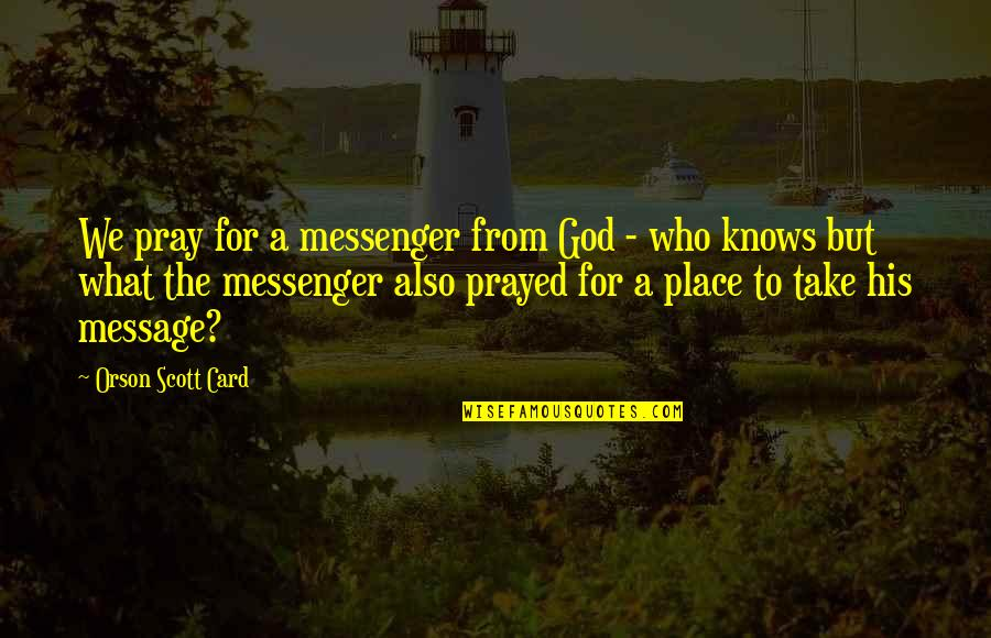 God Knows Quotes By Orson Scott Card: We pray for a messenger from God -