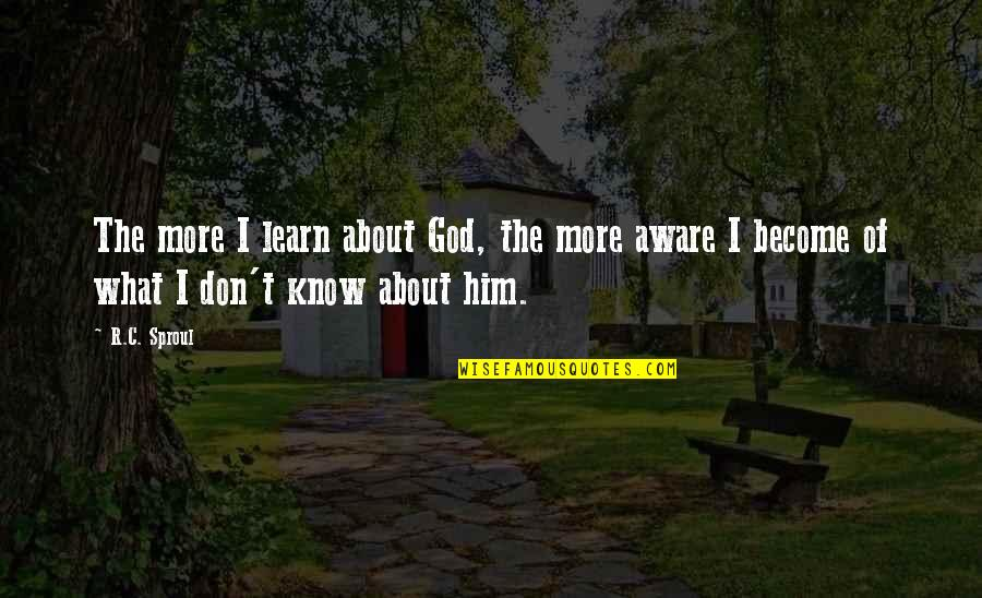 God Knows Quotes By R.C. Sproul: The more I learn about God, the more