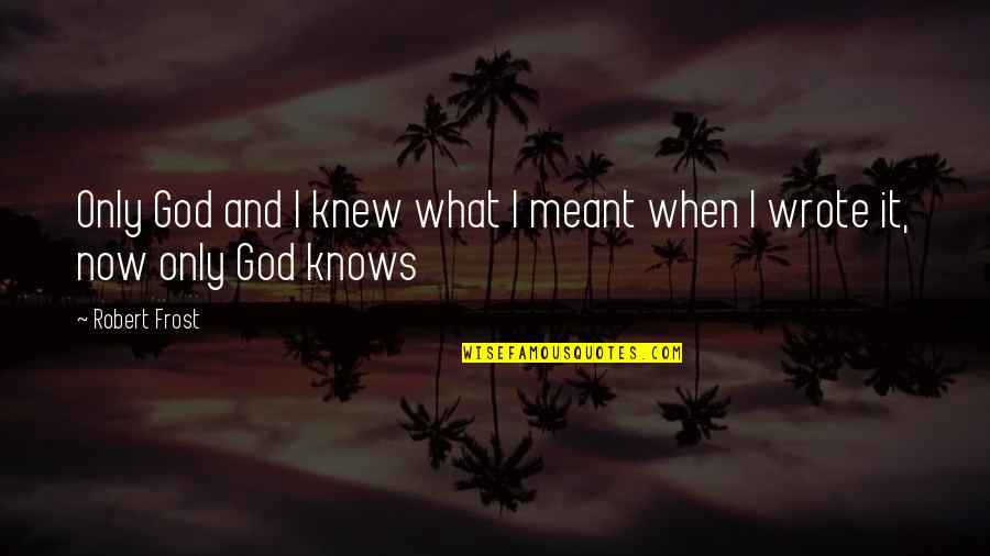 God Knows Quotes By Robert Frost: Only God and I knew what I meant