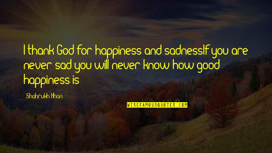 God Knows Quotes By Shahrukh Khan: I thank God for happiness and sadnessIf you