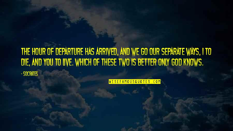 God Knows Quotes By Socrates: The hour of departure has arrived, and we