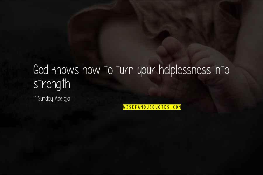 God Knows Quotes By Sunday Adelaja: God knows how to turn your helplessness into