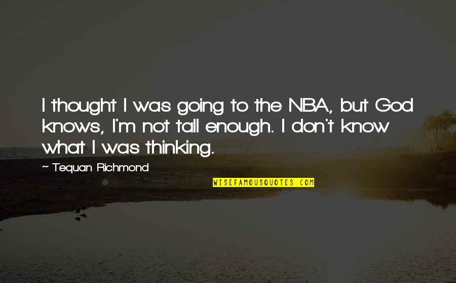 God Knows Quotes By Tequan Richmond: I thought I was going to the NBA,
