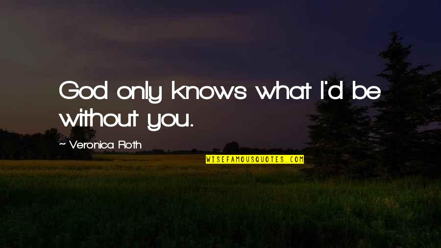 God Knows Quotes By Veronica Roth: God only knows what I'd be without you.