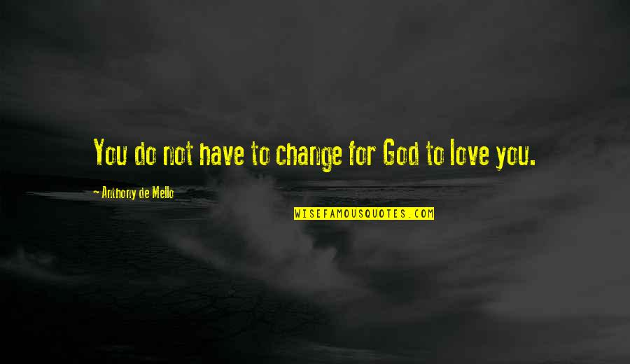 God Love Quotes By Anthony De Mello: You do not have to change for God