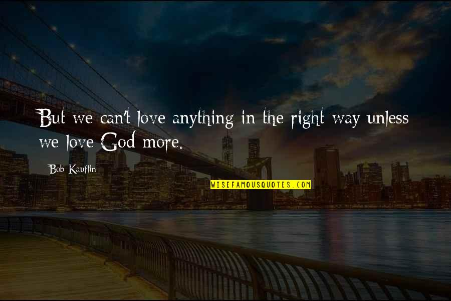 God Love Quotes By Bob Kauflin: But we can't love anything in the right