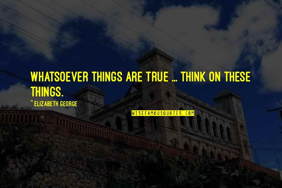 God Love Quotes By Elizabeth George: Whatsoever things are true ... think on these