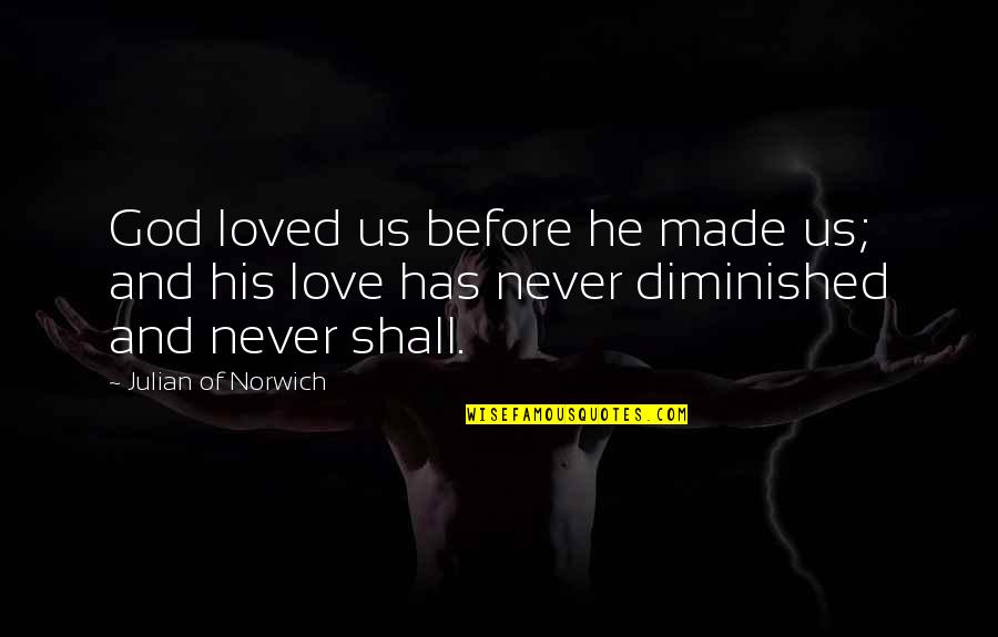 God Love Quotes By Julian Of Norwich: God loved us before he made us; and