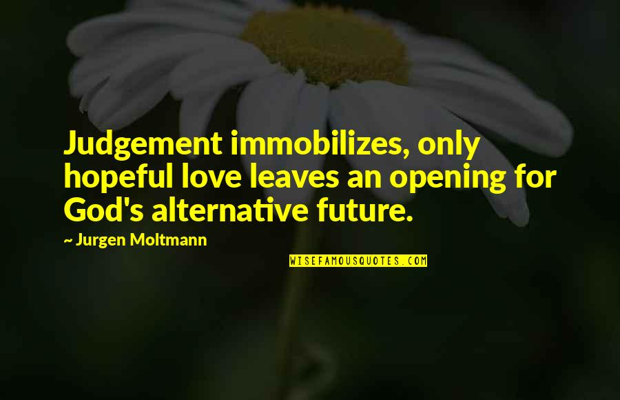 God Love Quotes By Jurgen Moltmann: Judgement immobilizes, only hopeful love leaves an opening