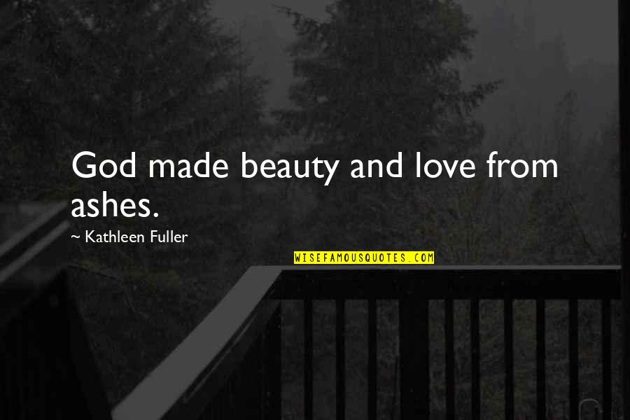 God Love Quotes By Kathleen Fuller: God made beauty and love from ashes.
