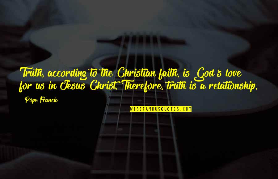 God Love Quotes By Pope Francis: Truth, according to the Christian faith, is God's