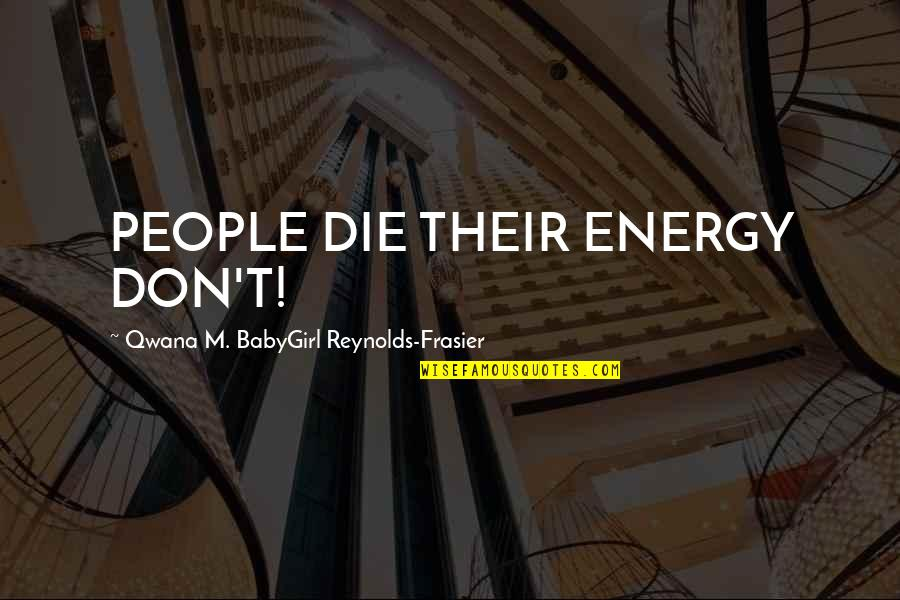 God Love Quotes By Qwana M. BabyGirl Reynolds-Frasier: PEOPLE DIE THEIR ENERGY DON'T!