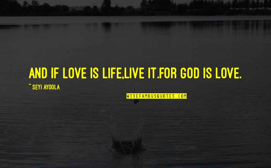 God Love Quotes By Seyi Ayoola: And if love is life,live it.for God is